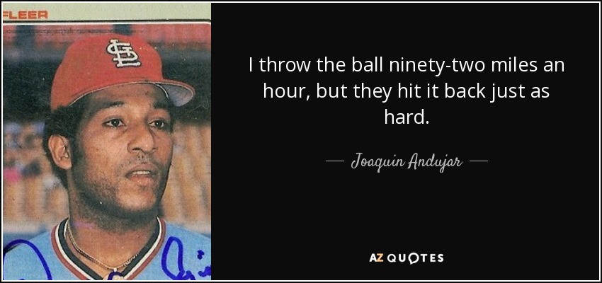 I throw the ball ninety-two miles an hour, but they hit it back just as hard. - Joaquin Andujar
