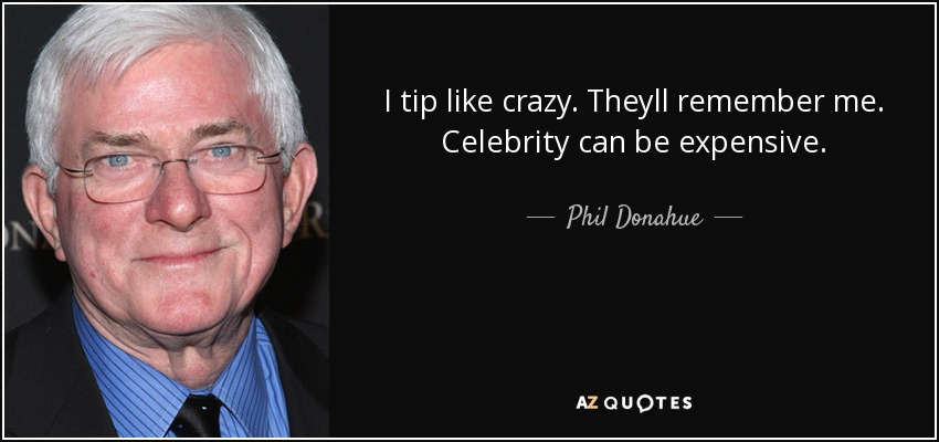 I tip like crazy. Theyll remember me. Celebrity can be expensive. - Phil Donahue