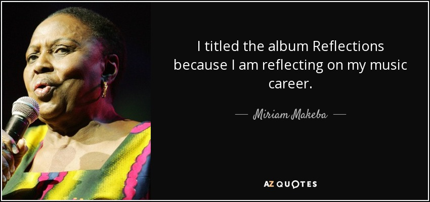 I titled the album Reflections because I am reflecting on my music career. - Miriam Makeba