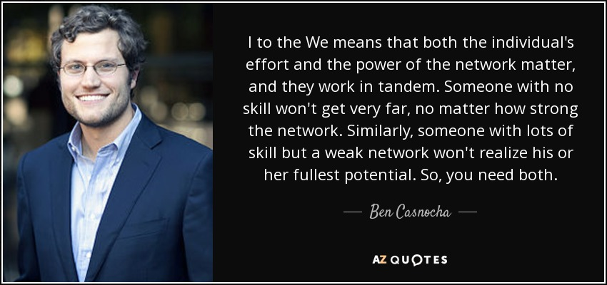I to the We means that both the individual's effort and the power of the network matter, and they work in tandem. Someone with no skill won't get very far, no matter how strong the network. Similarly, someone with lots of skill but a weak network won't realize his or her fullest potential. So, you need both. - Ben Casnocha