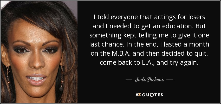 I told everyone that actings for losers and I needed to get an education. But something kept telling me to give it one last chance. In the end, I lasted a month on the M.B.A. and then decided to quit, come back to L.A., and try again. - Judi Shekoni