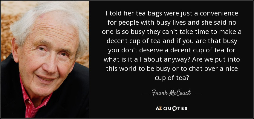 I told her tea bags were just a convenience for people with busy lives and she said no one is so busy they can't take time to make a decent cup of tea and if you are that busy you don't deserve a decent cup of tea for what is it all about anyway? Are we put into this world to be busy or to chat over a nice cup of tea? - Frank McCourt