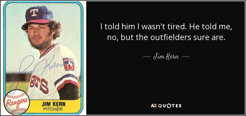 I told him I wasn't tired. He told me, no, but the outfielders sure are. - Jim Kern