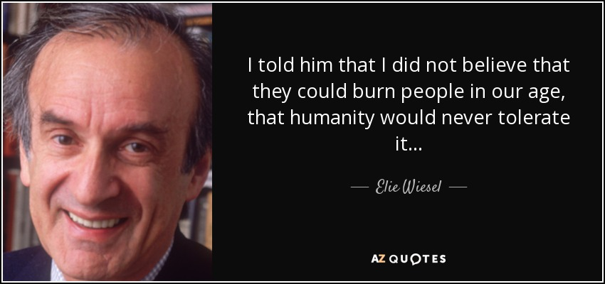 I told him that I did not believe that they could burn people in our age, that humanity would never tolerate it . . . - Elie Wiesel