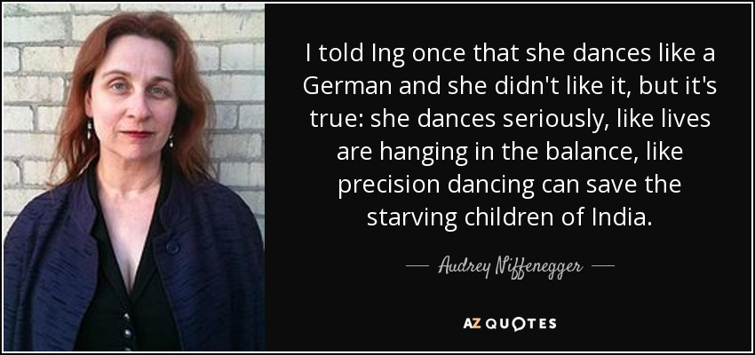 I told Ing once that she dances like a German and she didn't like it, but it's true: she dances seriously, like lives are hanging in the balance, like precision dancing can save the starving children of India. - Audrey Niffenegger