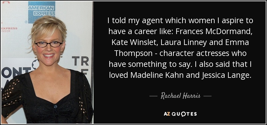 I told my agent which women I aspire to have a career like: Frances McDormand, Kate Winslet, Laura Linney and Emma Thompson - character actresses who have something to say. I also said that I loved Madeline Kahn and Jessica Lange. - Rachael Harris