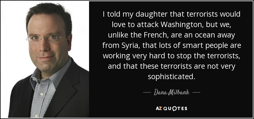 I told my daughter that terrorists would love to attack Washington, but we, unlike the French, are an ocean away from Syria, that lots of smart people are working very hard to stop the terrorists, and that these terrorists are not very sophisticated. - Dana Milbank