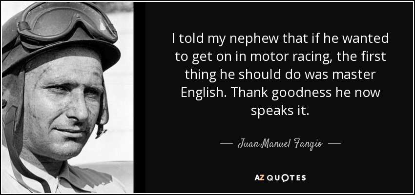 I told my nephew that if he wanted to get on in motor racing, the first thing he should do was master English. Thank goodness he now speaks it. - Juan Manuel Fangio