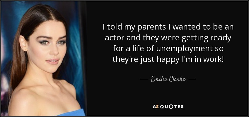 I told my parents I wanted to be an actor and they were getting ready for a life of unemployment so they're just happy I'm in work! - Emilia Clarke