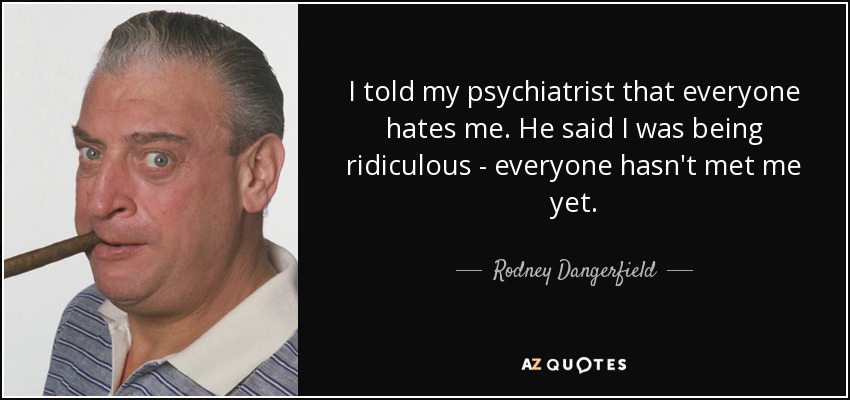 I told my psychiatrist that everyone hates me. He said I was being ridiculous - everyone hasn't met me yet. - Rodney Dangerfield
