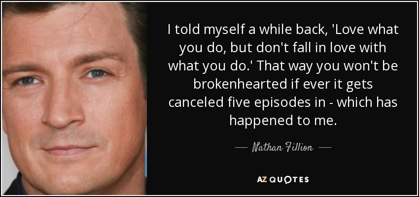 I told myself a while back, 'Love what you do, but don't fall in love with what you do.' That way you won't be brokenhearted if ever it gets canceled five episodes in - which has happened to me. - Nathan Fillion