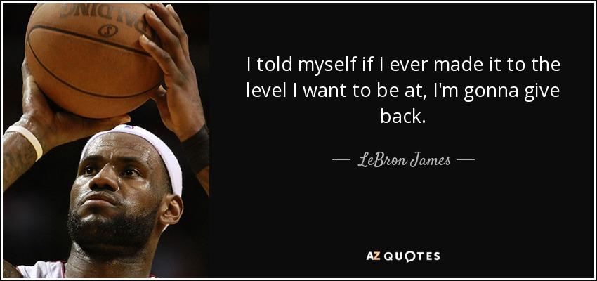 I told myself if I ever made it to the level I want to be at, I'm gonna give back. - LeBron James