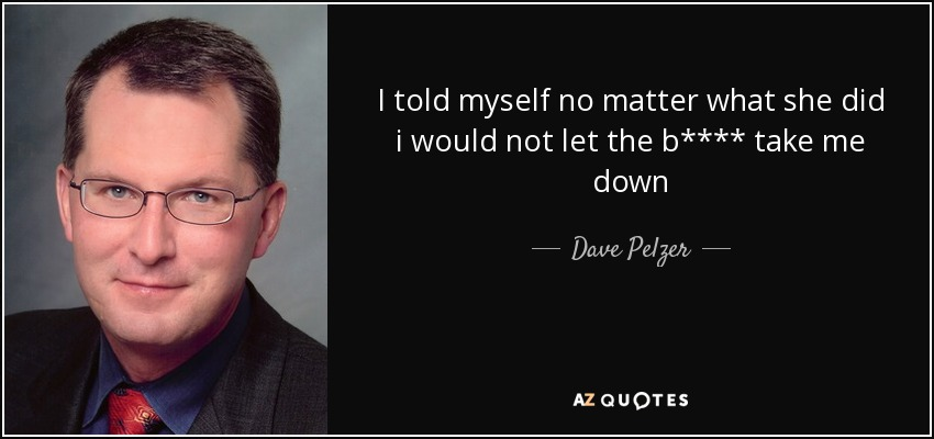 I told myself no matter what she did i would not let the b**** take me down - Dave Pelzer