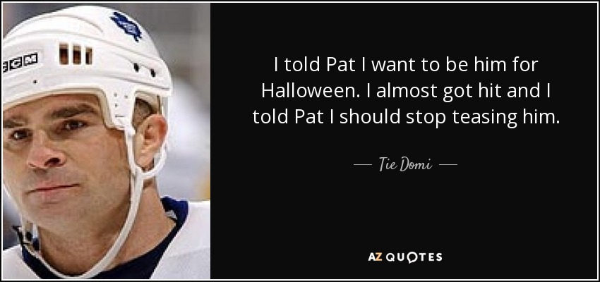 I told Pat I want to be him for Halloween. I almost got hit and I told Pat I should stop teasing him. - Tie Domi