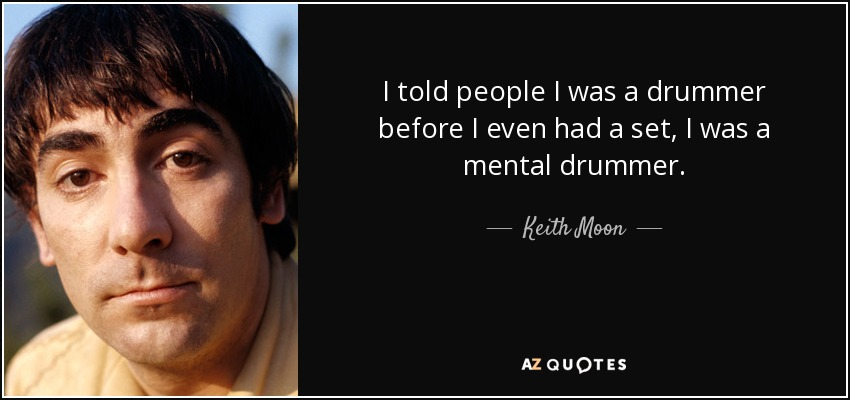 I told people I was a drummer before I even had a set, I was a mental drummer. - Keith Moon