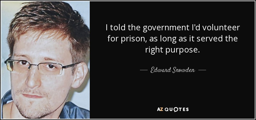 I told the government I'd volunteer for prison, as long as it served the right purpose. - Edward Snowden