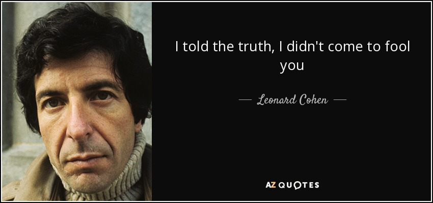I told the truth, I didn't come to fool you - Leonard Cohen