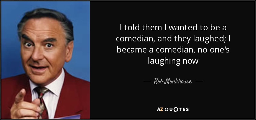 I told them I wanted to be a comedian, and they laughed; I became a comedian, no one's laughing now - Bob Monkhouse
