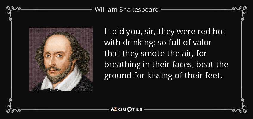 I told you, sir, they were red-hot with drinking; so full of valor that they smote the air, for breathing in their faces, beat the ground for kissing of their feet. - William Shakespeare