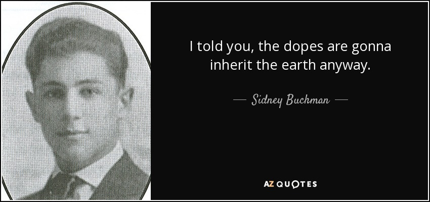 I told you, the dopes are gonna inherit the earth anyway. - Sidney Buchman