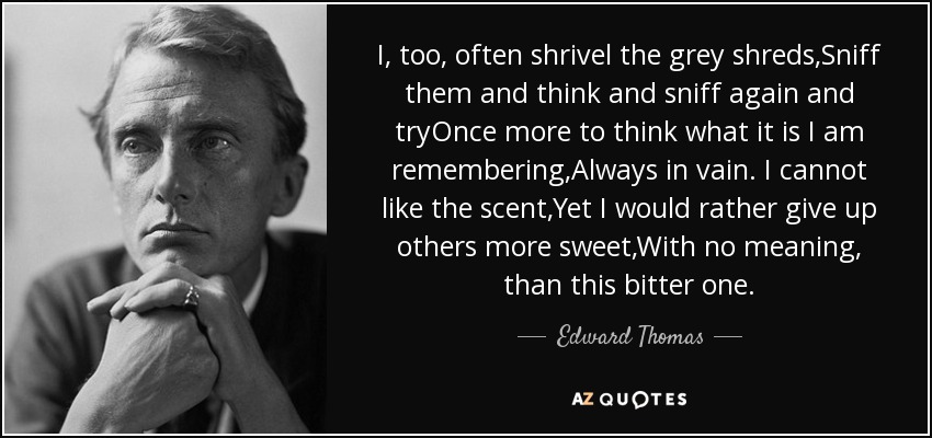 I, too, often shrivel the grey shreds,Sniff them and think and sniff again and tryOnce more to think what it is I am remembering,Always in vain. I cannot like the scent,Yet I would rather give up others more sweet,With no meaning, than this bitter one. - Edward Thomas