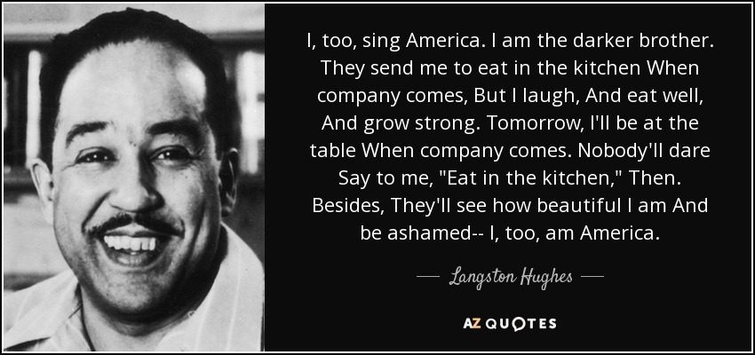 I, too, sing America. I am the darker brother. They send me to eat in the kitchen When company comes, But I laugh, And eat well, And grow strong. Tomorrow, I'll be at the table When company comes. Nobody'll dare Say to me,