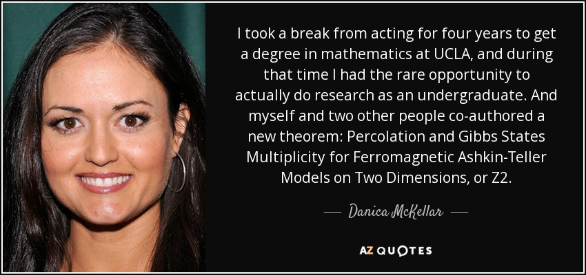 I took a break from acting for four years to get a degree in mathematics at UCLA, and during that time I had the rare opportunity to actually do research as an undergraduate. And myself and two other people co-authored a new theorem: Percolation and Gibbs States Multiplicity for Ferromagnetic Ashkin-Teller Models on Two Dimensions, or Z2. - Danica McKellar