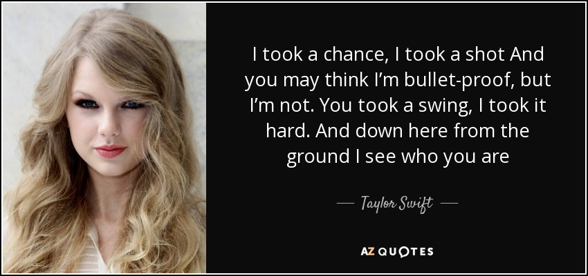 I took a chance, I took a shot And you may think I'm bullet-proof, but I'm not. You took a swing, I took it hard. And down here from the ground I see who you are - Taylor Swift