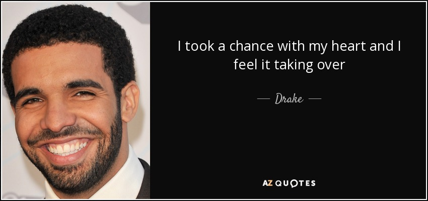 I took a chance with my heart and I feel it taking over - Drake