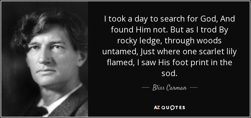 I took a day to search for God, And found Him not. But as I trod By rocky ledge, through woods untamed, Just where one scarlet lily flamed, I saw His foot print in the sod. - Bliss Carman