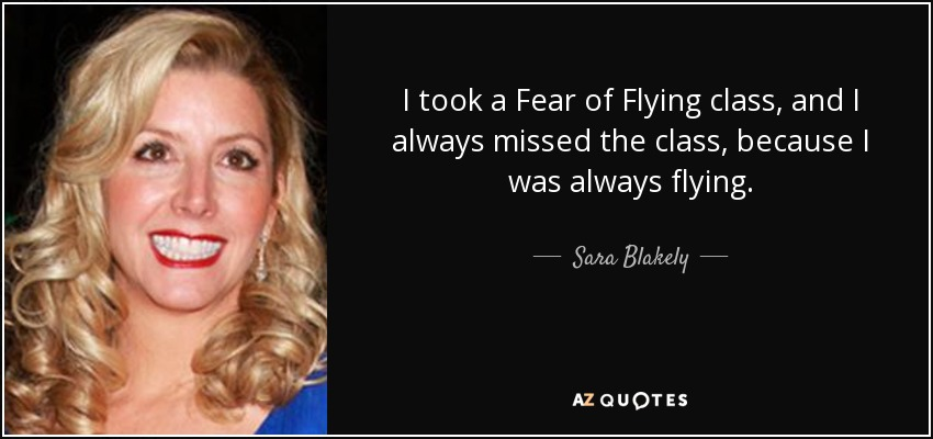 I took a Fear of Flying class, and I always missed the class, because I was always flying. - Sara Blakely