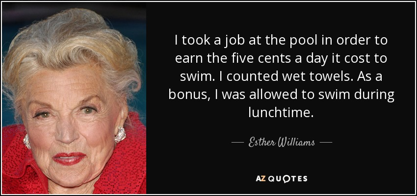 I took a job at the pool in order to earn the five cents a day it cost to swim. I counted wet towels. As a bonus, I was allowed to swim during lunchtime. - Esther Williams