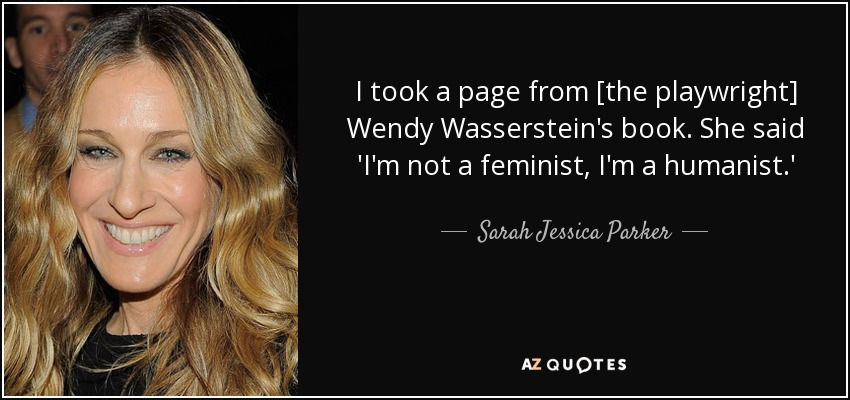 I took a page from [the playwright] Wendy Wasserstein's book. She said 'I'm not a feminist, I'm a humanist.' - Sarah Jessica Parker