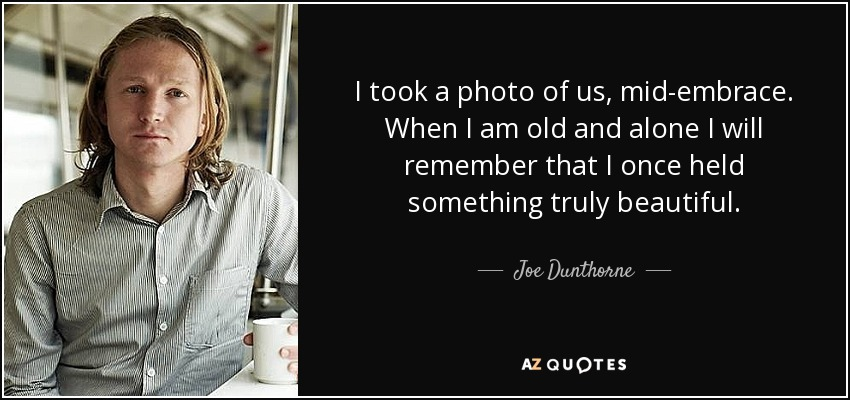 I took a photo of us, mid-embrace. When I am old and alone I will remember that I once held something truly beautiful. - Joe Dunthorne