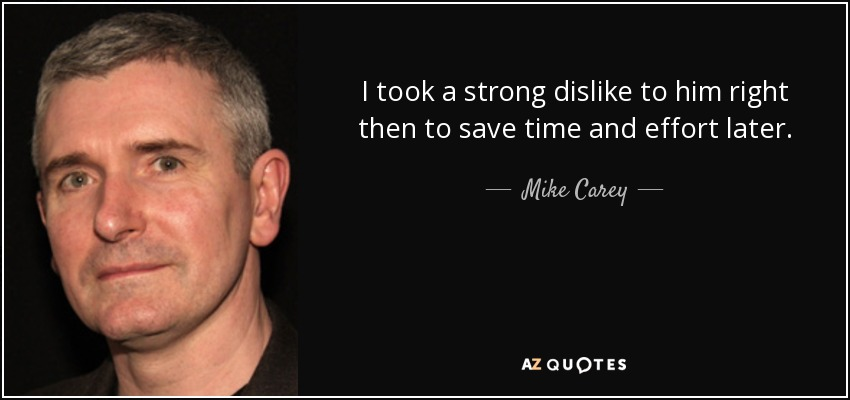 I took a strong dislike to him right then to save time and effort later. - Mike Carey