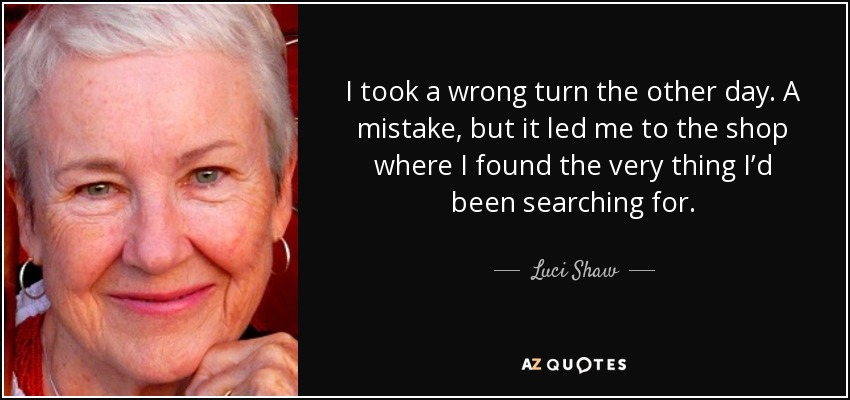 I took a wrong turn the other day. A mistake, but it led me to the shop where I found the very thing I'd been searching for. - Luci Shaw
