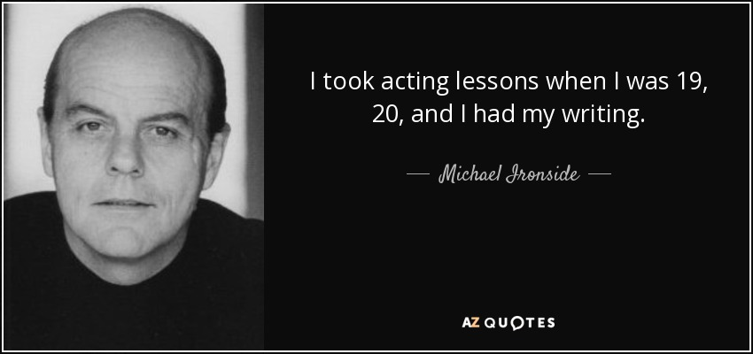 I took acting lessons when I was 19, 20, and I had my writing. - Michael Ironside