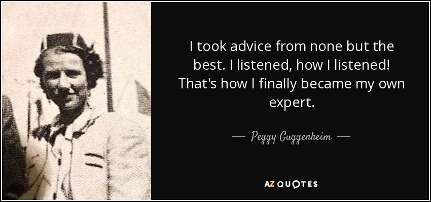 I took advice from none but the best. I listened, how I listened! That's how I finally became my own expert. - Peggy Guggenheim