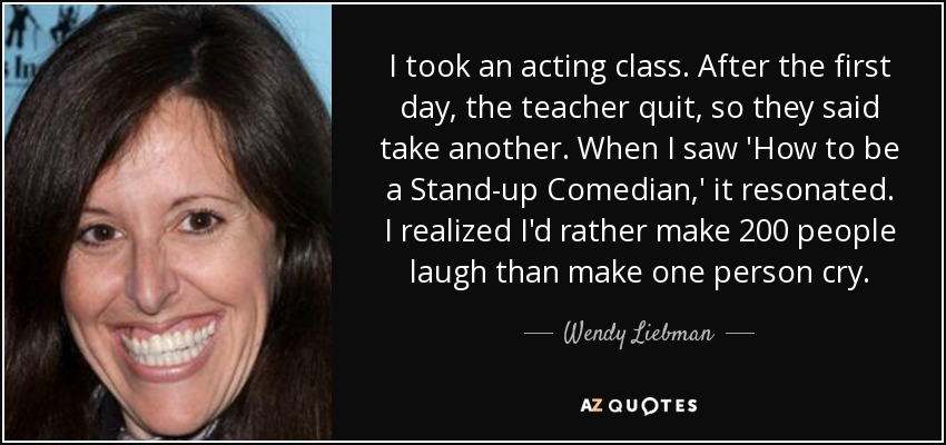 I took an acting class. After the first day, the teacher quit, so they said take another. When I saw 'How to be a Stand-up Comedian,' it resonated. I realized I'd rather make 200 people laugh than make one person cry. - Wendy Liebman