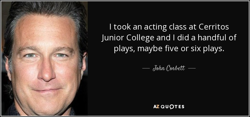 I took an acting class at Cerritos Junior College and I did a handful of plays, maybe five or six plays. - John Corbett