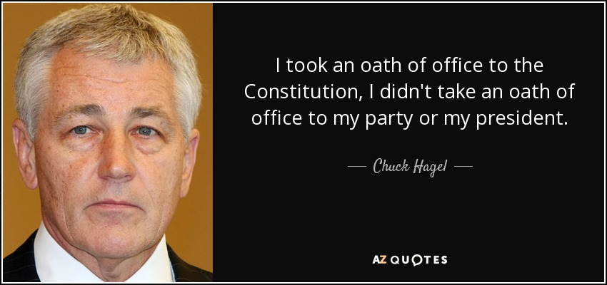 I took an oath of office to the Constitution, I didn't take an oath of office to my party or my president. - Chuck Hagel