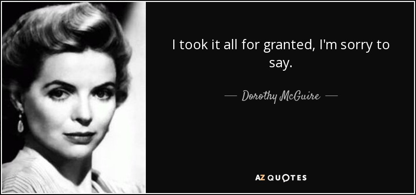 I took it all for granted, I'm sorry to say. - Dorothy McGuire