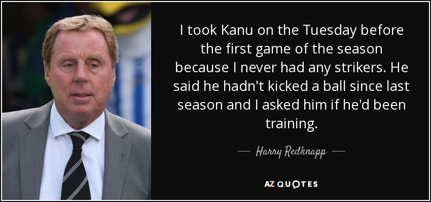 I took Kanu on the Tuesday before the first game of the season because I never had any strikers. He said he hadn't kicked a ball since last season and I asked him if he'd been training. - Harry Redknapp