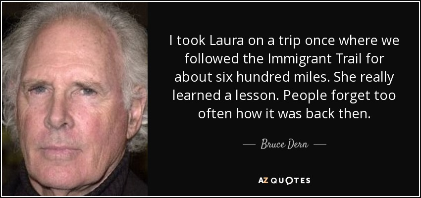 I took Laura on a trip once where we followed the Immigrant Trail for about six hundred miles. She really learned a lesson. People forget too often how it was back then. - Bruce Dern