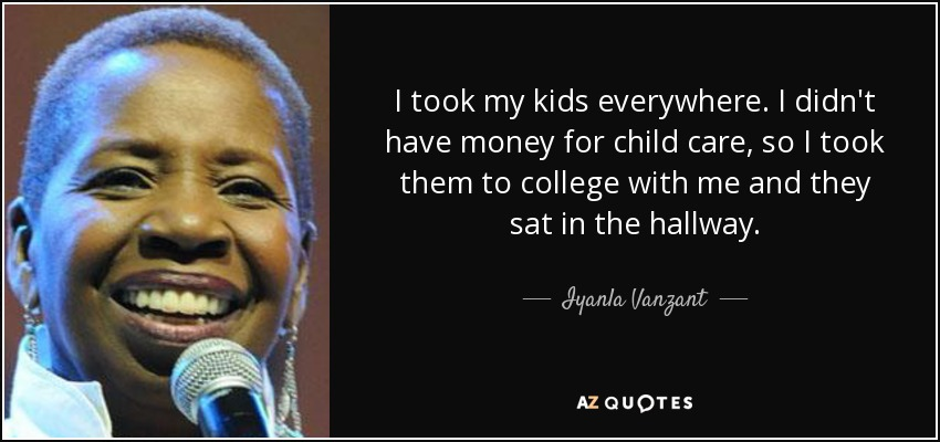 I took my kids everywhere. I didn't have money for child care, so I took them to college with me and they sat in the hallway. - Iyanla Vanzant