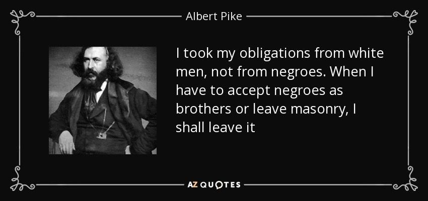 I took my obligations from white men, not from negroes. When I have to accept negroes as brothers or leave masonry, I shall leave it - Albert Pike