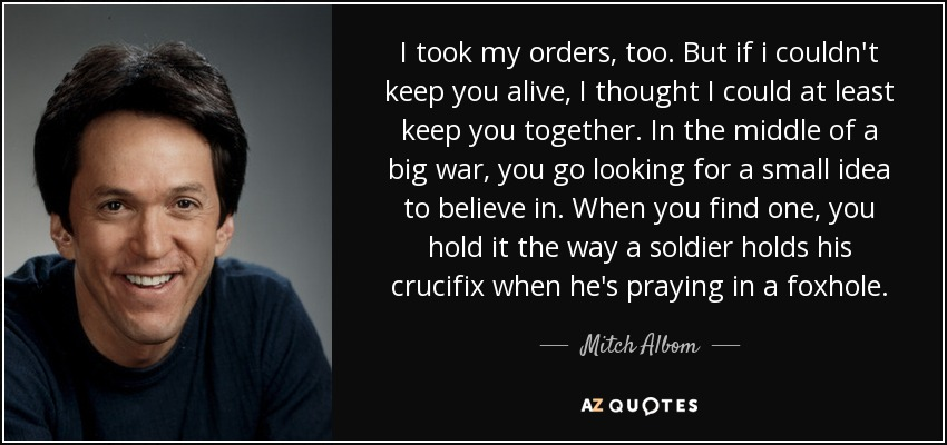 I took my orders, too. But if i couldn't keep you alive, I thought I could at least keep you together. In the middle of a big war, you go looking for a small idea to believe in. When you find one, you hold it the way a soldier holds his crucifix when he's praying in a foxhole. - Mitch Albom