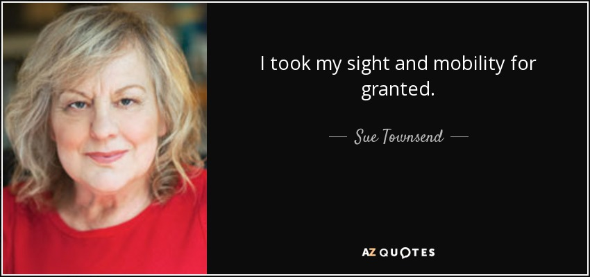 I took my sight and mobility for granted. - Sue Townsend