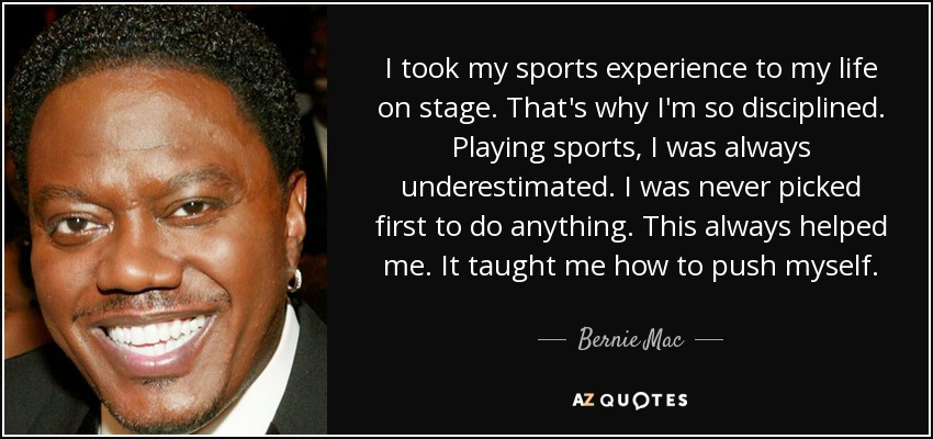 I took my sports experience to my life on stage. That's why I'm so disciplined. Playing sports, I was always underestimated. I was never picked first to do anything. This always helped me. It taught me how to push myself. - Bernie Mac