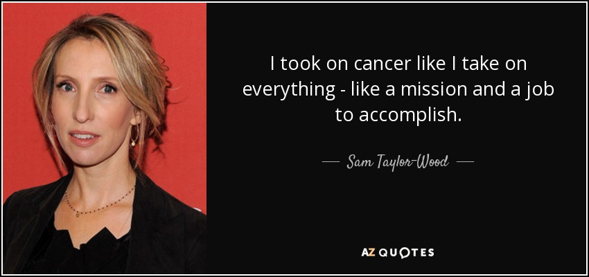 I took on cancer like I take on everything - like a mission and a job to accomplish. - Sam Taylor-Wood